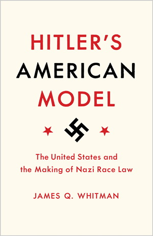 Hitler's American Model: The United States and the Making of Nazi Race Law. -- James Q. Whitman